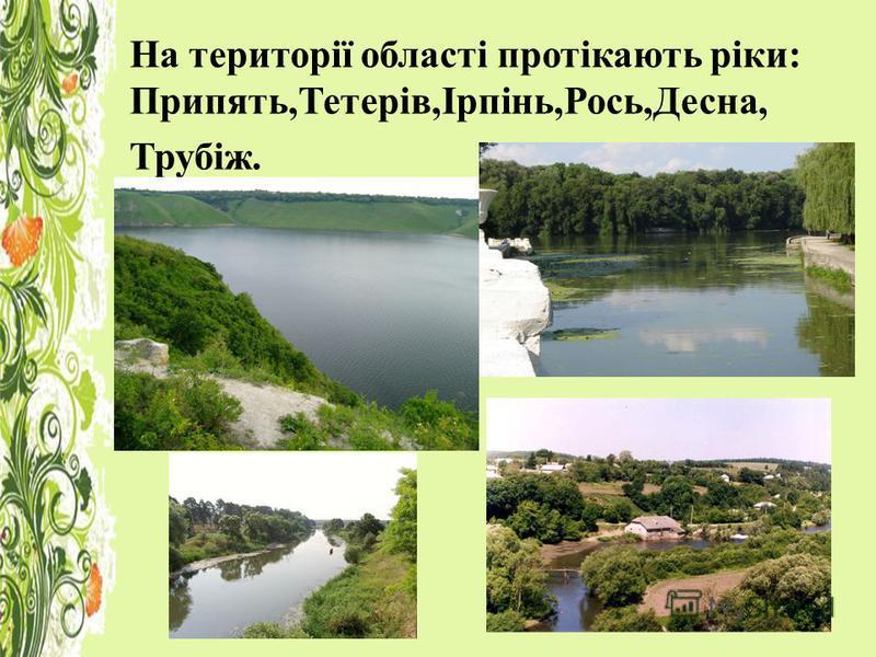 На території області протікають ріки: Припять,Тетерів,Ірпінь,Рось,Десна, Трубіж.