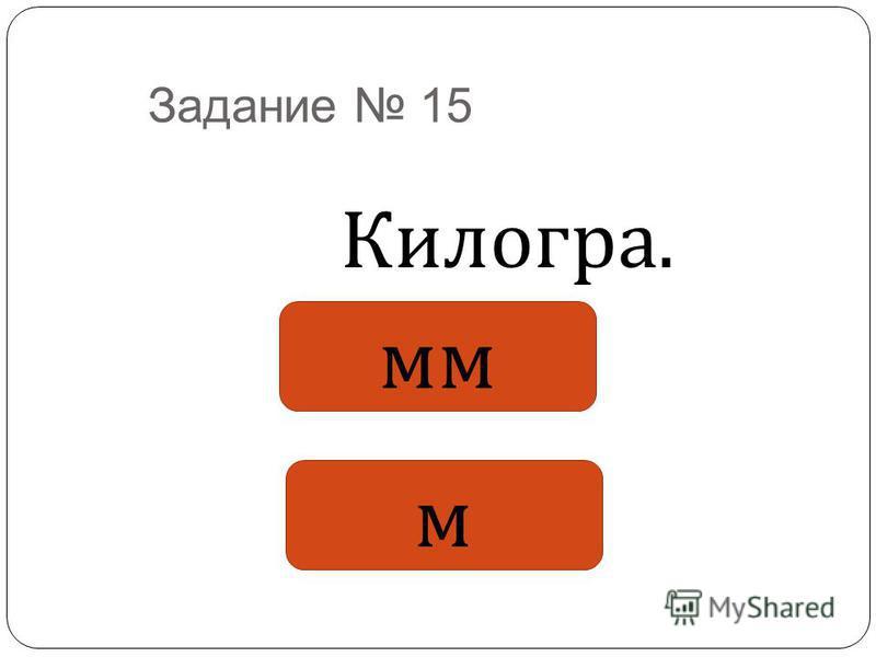 Задание 15 Килогра. мм м