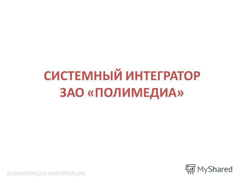 СИСТЕМНЫЙ ИНТЕГРАТОР ЗАО «ПОЛИМЕДИА» ВИЗУАЛИЗАЦИЯ ИНФОРМАЦИИ