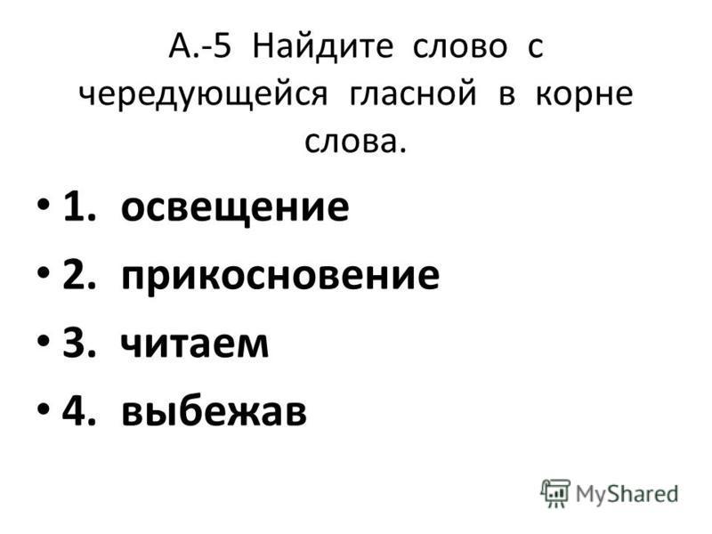А.-5 Найдите слово с чередующейся гласной в корне слова. 1. освещение 2. прикосновение 3. читаем 4. выбежав