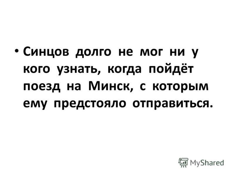 Синцов долго не мог ни у кого узнать, когда пойдёт поезд на Минск, с которым ему предстояло отправиться.