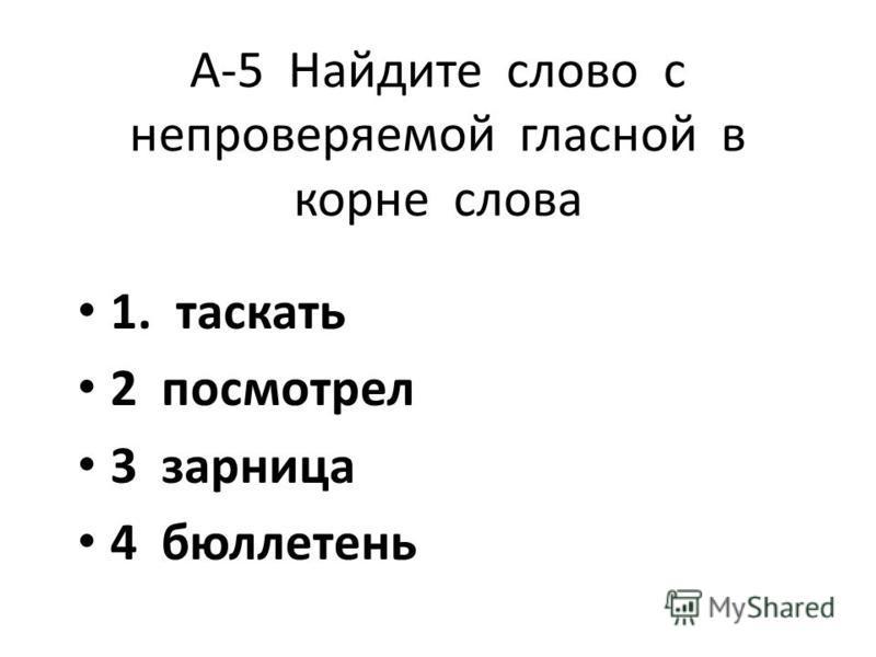 А-5 Найдите слово с непроверяемой гласной в корне слова 1. таскать 2 посмотрел 3 зарница 4 бюллетень