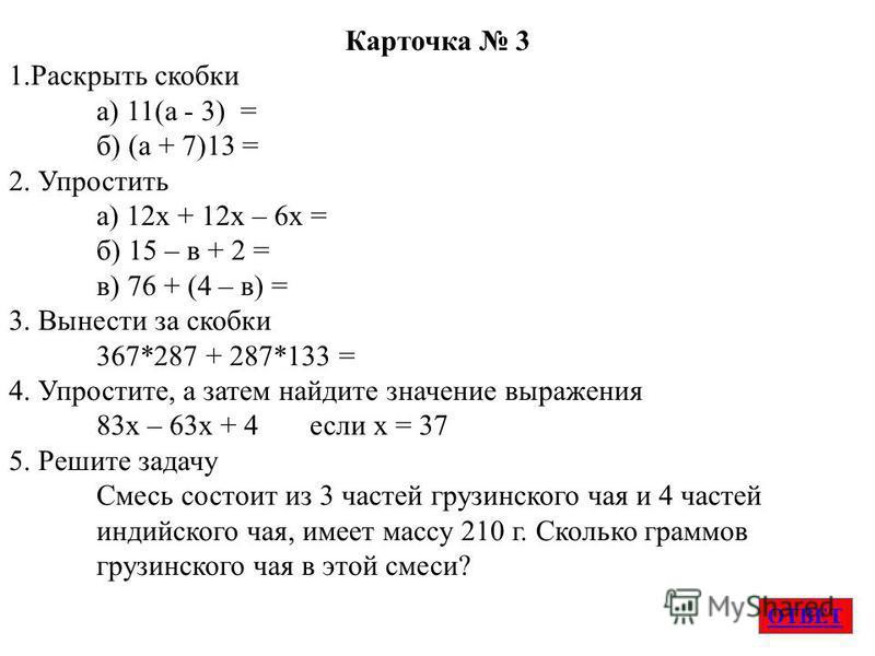 ОТВЕТ Карточка 3 1. Раскрыть скобки а) 11(а - 3) = б) (а + 7)13 = 2. Упростить а) 12 х + 12 х – 6 х = б) 15 – в + 2 = в) 76 + (4 – в) = 3. Вынести за скобки 367*287 + 287*133 = 4. Упростите, а затем найдите значение выраженияя 83 х – 63 х + 4 если х