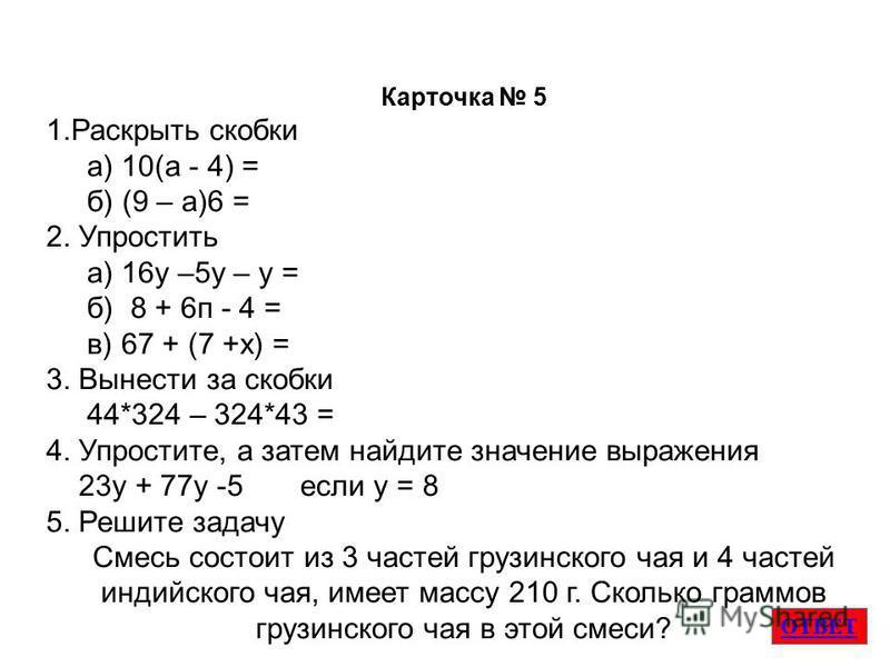 ОТВЕТ Карточка 5 1. Раскрыть скобки а) 10(а - 4) = б) (9 – а)6 = 2. Упростить а) 16 у –5 у – у = б) 8 + 6 п - 4 = в) 67 + (7 +х) = 3. Вынести за скобки 44*324 – 324*43 = 4. Упростите, а затем найдите значение выраженияя 23 у + 77 у -5 если у = 8 5. Р