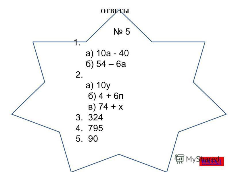 ОТВЕТЫ НАЗАД 5 1. а) 10 а - 40 б) 54 – 6 а 2. а) 10 у б) 4 + 6 п в) 74 + х 3. 324 4. 795 5. 90