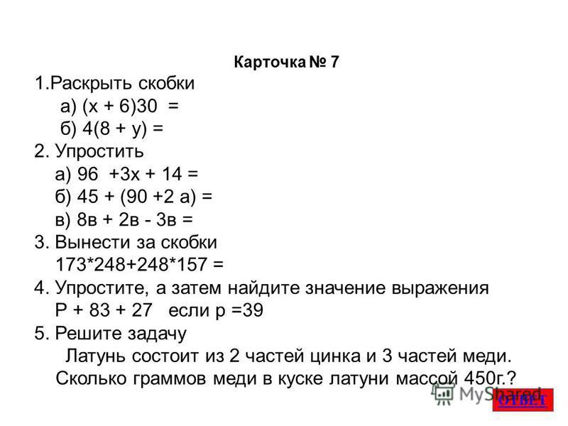 ОТВЕТ Карточка 7 1. Раскрыть скобки а) (х + 6)30 = б) 4(8 + у) = 2. Упростить а) 96 +3 х + 14 = б) 45 + (90 +2 а) = в) 8 в + 2 в - 3 в = 3. Вынести за скобки 173*248+248*157 = 4. Упростите, а затем найдите значение выраженияя Р + 83 + 27 если р =39 5