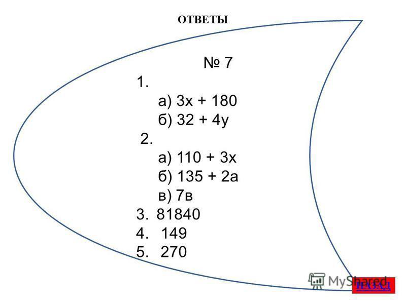 ОТВЕТЫ НАЗАД 7 1. а) 3 х + 180 б) 32 + 4 у 2. а) 110 + 3 х б) 135 + 2 а в) 7 в 3.81840 4. 149 5. 270