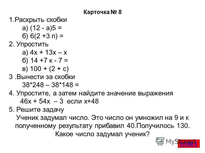 ОТВЕТ Карточка 8 1. Раскрыть скобки а) (12 - а)5 = б) 6(2 +3 п) = 2. Упростить а) 4 х + 13 х – х б) 14 +7 к - 7 = в) 100 + (2 + с) 3. Вынести за скобки 38*248 – 38*148 = 4. Упростите, а затем найдите значение выраженияя 46 х + 54 х – 3 если х+48 5. Р