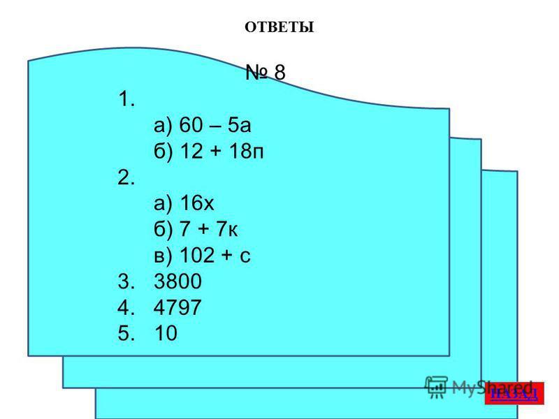 ОТВЕТЫ НАЗАД 8 1. а) 60 – 5 а б) 12 + 18 п 2. а) 16 х б) 7 + 7 к в) 102 + с 3. 3800 4. 4797 5. 10
