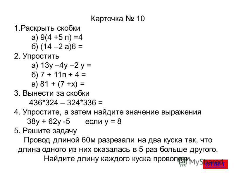 ОТВЕТ Карточка 10 1. Раскрыть скобки а) 9(4 +5 п) =4 б) (14 –2 а)6 = 2. Упростить а) 13 у –4 у –2 у = б) 7 + 11 п + 4 = в) 81 + (7 +х) = 3. Вынести за скобки 436*324 – 324*336 = 4. Упростите, а затем найдите значение выраженияя 38 у + 62 у -5 если у