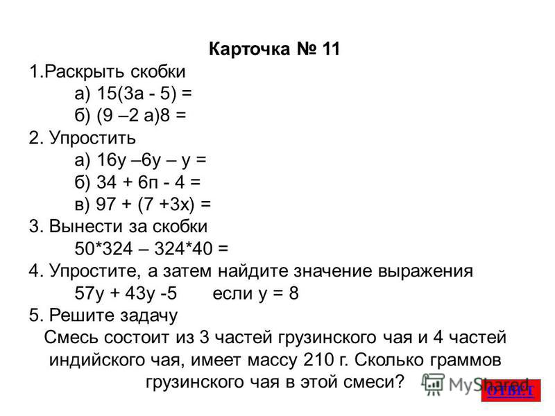 ОТВЕТ Карточка 11 1. Раскрыть скобки а) 15(3 а - 5) = б) (9 –2 а)8 = 2. Упростить а) 16 у –6 у – у = б) 34 + 6 п - 4 = в) 97 + (7 +3 х) = 3. Вынести за скобки 50*324 – 324*40 = 4. Упростите, а затем найдите значение выраженияя 57 у + 43 у -5 если у =