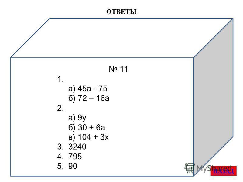 ОТВЕТЫ НАЗАД 11 1. а) 45 а - 75 б) 72 – 16 а 2. а) 9 у б) 30 + 6 а в) 104 + 3 х 3. 3240 4. 795 5. 90