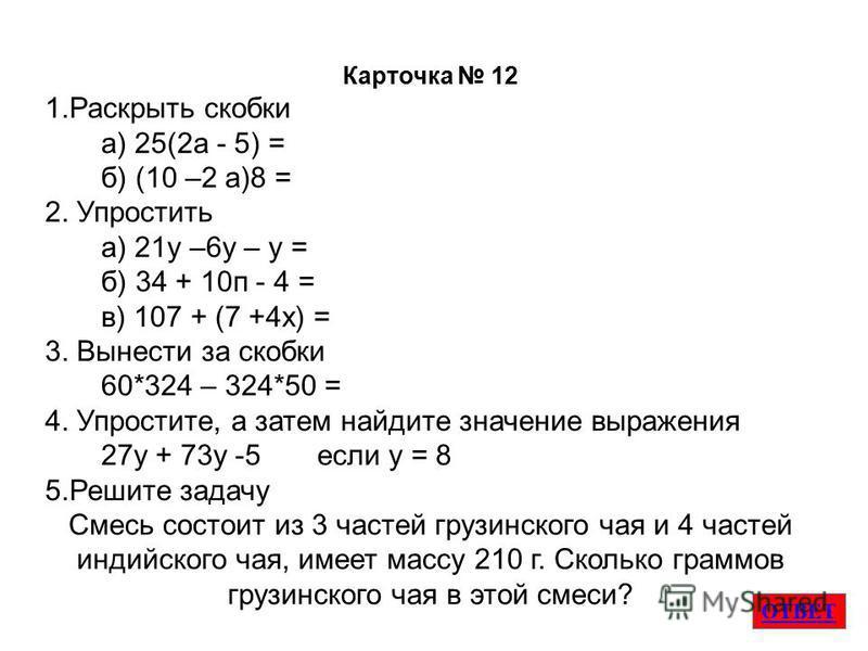 ОТВЕТ Карточка 12 1. Раскрыть скобки а) 25(2 а - 5) = б) (10 –2 а)8 = 2. Упростить а) 21 у –6 у – у = б) 34 + 10 п - 4 = в) 107 + (7 +4 х) = 3. Вынести за скобки 60*324 – 324*50 = 4. Упростите, а затем найдите значение выраженияя 27 у + 73 у -5 если