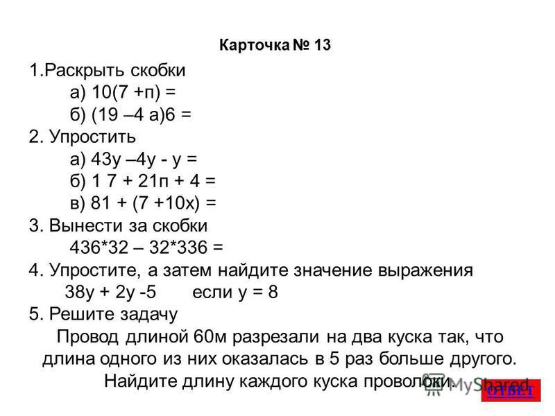 ОТВЕТ Карточка 13 1. Раскрыть скобки а) 10(7 +п) = б) (19 –4 а)6 = 2. Упростить а) 43 у –4 у - у = б) 1 7 + 21 п + 4 = в) 81 + (7 +10 х) = 3. Вынести за скобки 436*32 – 32*336 = 4. Упростите, а затем найдите значение выраженияя 38 у + 2 у -5 если у =