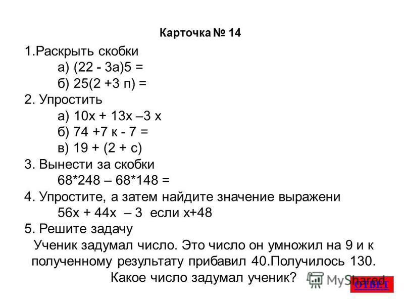 ОТВЕТ Карточка 14 1. Раскрыть скобки а) (22 - 3 а)5 = б) 25(2 +3 п) = 2. Упростить а) 10 х + 13 х –3 х б) 74 +7 к - 7 = в) 19 + (2 + с) 3. Вынести за скобки 68*248 – 68*148 = 4. Упростите, а затем найдите значение выражения 56 х + 44 х – 3 если х+48