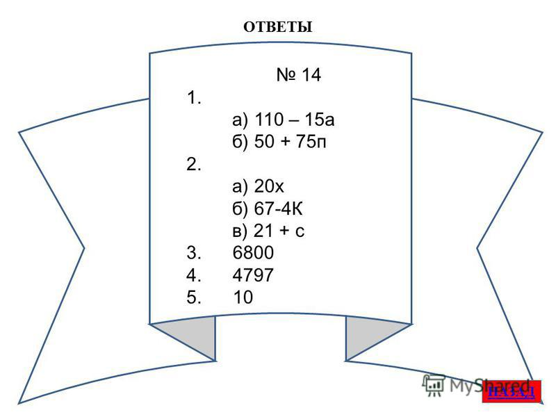 ОТВЕТЫ НАЗАД 14 1. а) 110 – 15 а б) 50 + 75 п 2. а) 20 х б) 67-4К в) 21 + с 3. 6800 4. 4797 5. 10