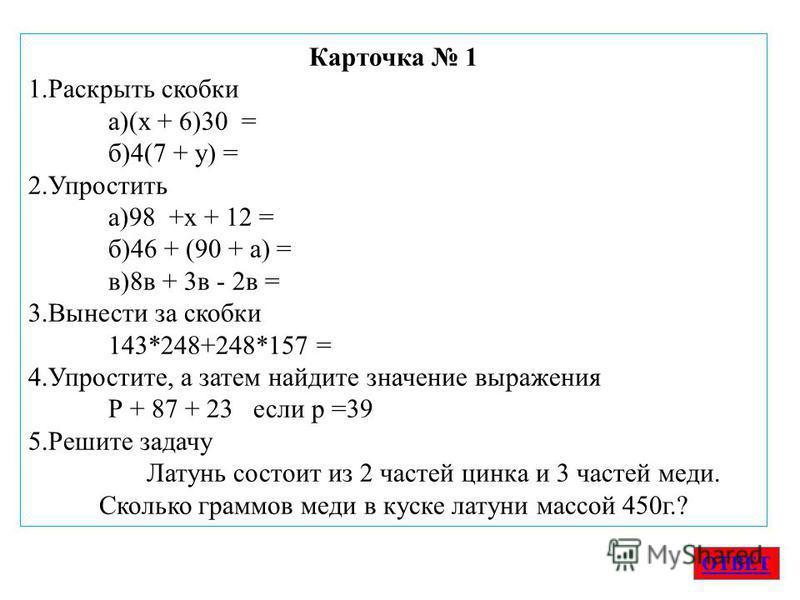 Карточка 1 1. Раскрыть скобки а)(х + 6)30 = б)4(7 + у) = 2. Упростить а)98 +х + 12 = б)46 + (90 + а) = в)8 в + 3 в - 2 в = 3. Вынести за скобки 143*248+248*157 = 4.Упростите, а затем найдите значение выраженияя Р + 87 + 23 если р =39 5. Решите задачу