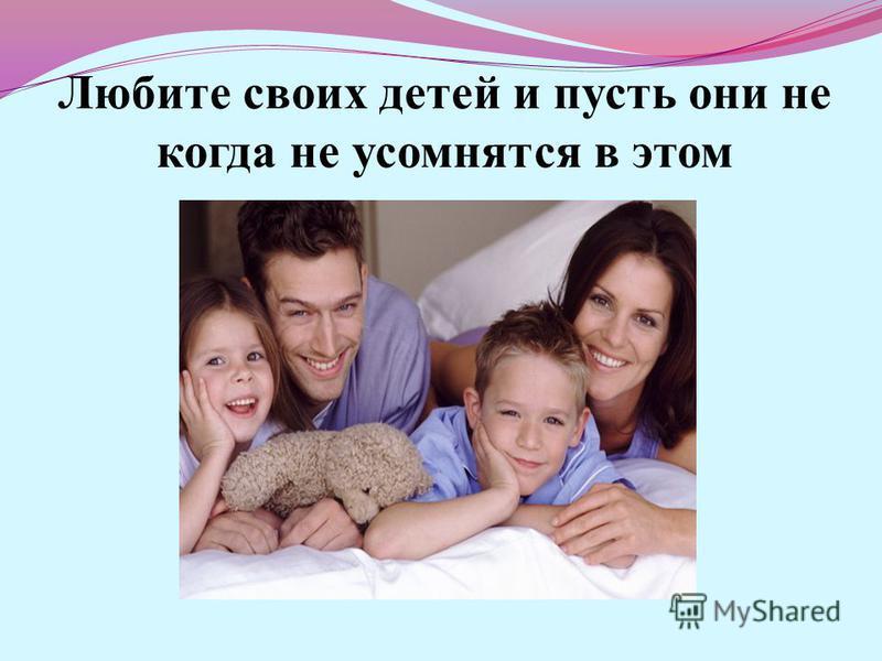 Любите своих детей и пусть они не когда не усомнятся в этом