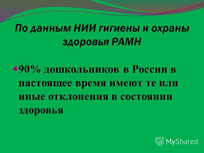 По данным НИИ гигиены и охраны здоровья РАМН 90% дошкольников в России в настоящее время имеют те или иные отклонения в состоянии здоровья