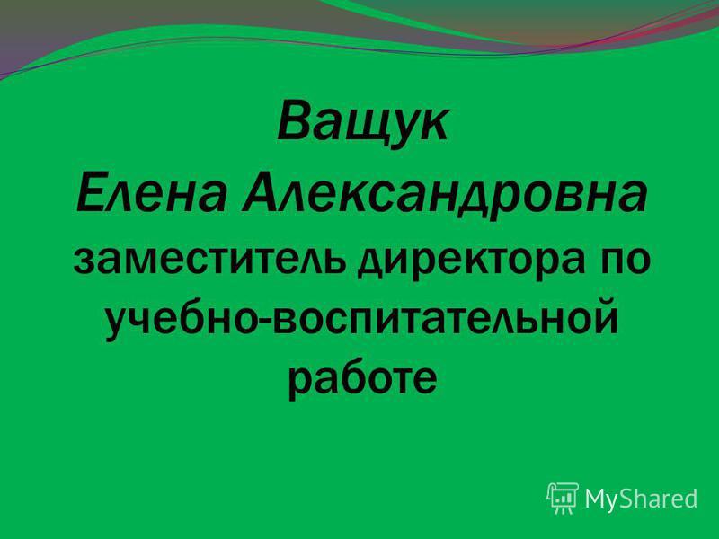 Ващук Елена Александровна заместитель директора по учебно-воспитательной работе