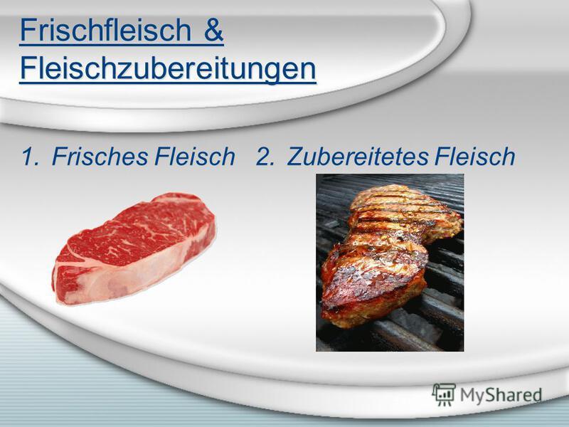 Frischfleisch & Fleischzubereitungen 1.Frisches Fleisch 2.Zubereitetes Fleisch
