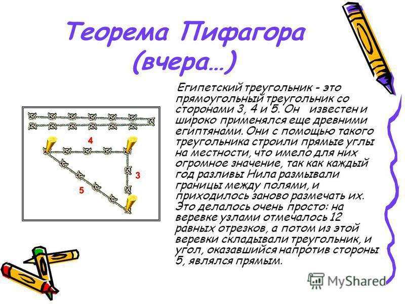 Теорема Пифагора (вчера…) Египетский треугольник - это прямоугольный треугольник со сторонами 3, 4 и 5. Он известен и широко применялся еще древними египтянами. Они с помощью такого треугольника строили прямые углы на местности, что имело для них огр