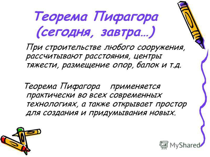 Теорема Пифагора (сегодня, завтра…) При строительстве любого сооружения, рассчитывают расстояния, центры тяжести, размещение опор, балок и т.д. Теорема Пифагора применяется практически во всех современных технологиях, а также открывает простор для со