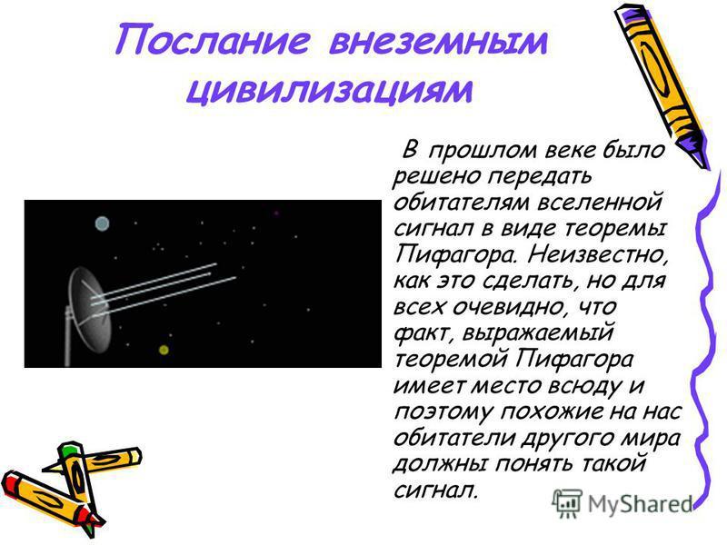 Послание внеземным цивилизациям В прошлом веке было решено передать обитателям вселенной сигнал в виде теоремы Пифагора. Неизвестно, как это сделать, но для всех очевидно, что факт, выражаемый теоремой Пифагора имеет место всюду и поэтому похожие на