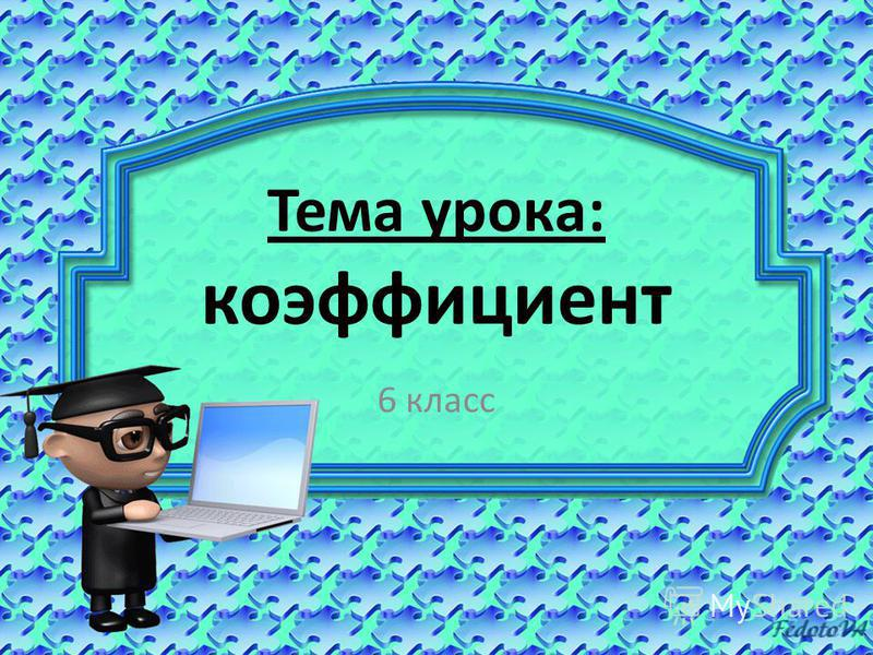 Тема урока: коэффициент 6 класс