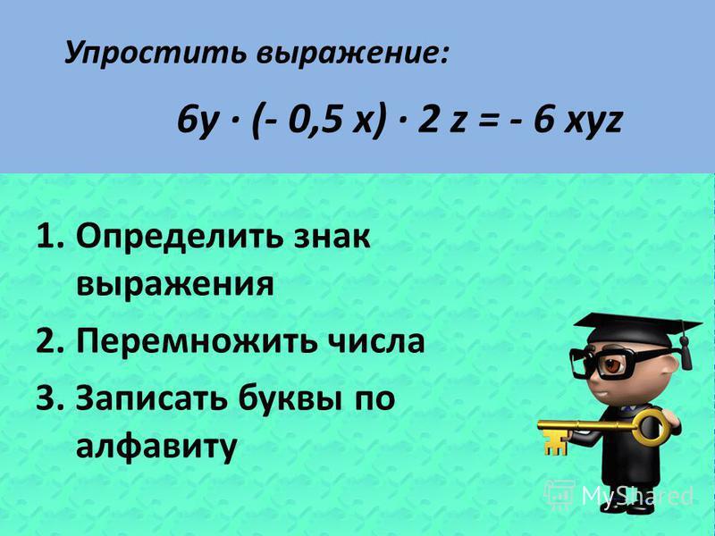 Упростить выражение: 6y · (- 0,5 x) · 2 z = - 6 xyz 1. Определить знак выражения 2. Перемножить числа 3. Записать буквы по алфавиту