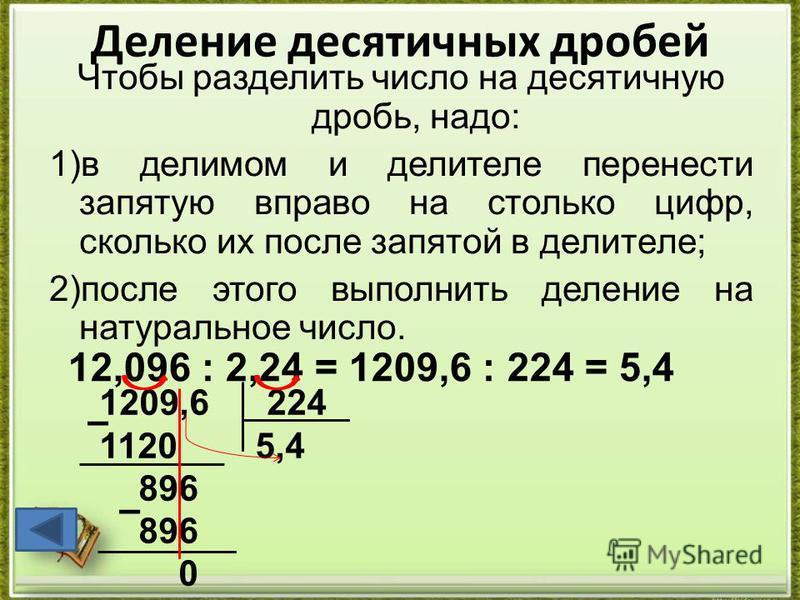 Деление десятичных дробей Чтобы разделить число на десятичную дробь, надо: 1)в делимом и делителе перенести запятую вправо на столько цифр, сколько их после запятой в делителе; 2)после этого выполнить деление на натуральное число. 12,096 : 2,24 = 120
