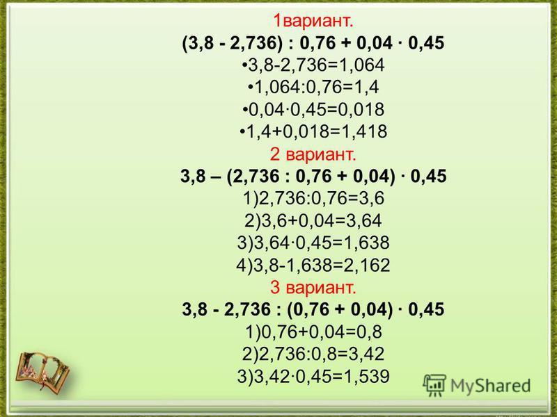 1 вариант. (3,8 - 2,736) : 0,76 + 0,04 · 0,45 3,8-2,736=1,064 1,064:0,76=1,4 0,04·0,45=0,018 1,4+0,018=1,418 2 вариант. 3,8 – (2,736 : 0,76 + 0,04) · 0,45 1)2,736:0,76=3,6 2)3,6+0,04=3,64 3)3,64·0,45=1,638 4)3,8-1,638=2,162 3 вариант. 3,8 - 2,736 : (