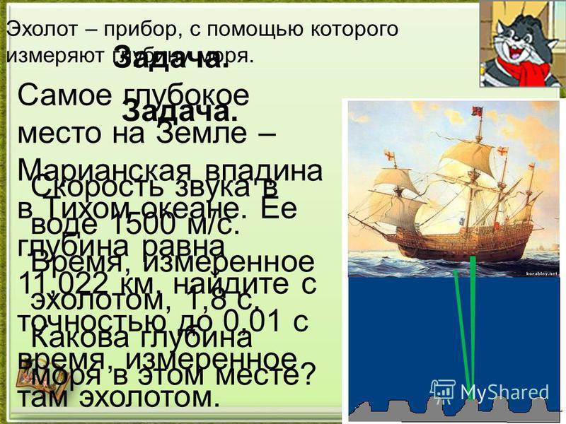 Эхолот – прибор, с помощью которого измеряют глубину моря. Задача. Скорость звука в воде 1500 м/с. Время, измеренное эхолотом, 1,8 с. Какова глубина моря в этом месте? Задача. Самое глубокое место на Земле – Марианская впадина в Тихом океане. Ее глуб