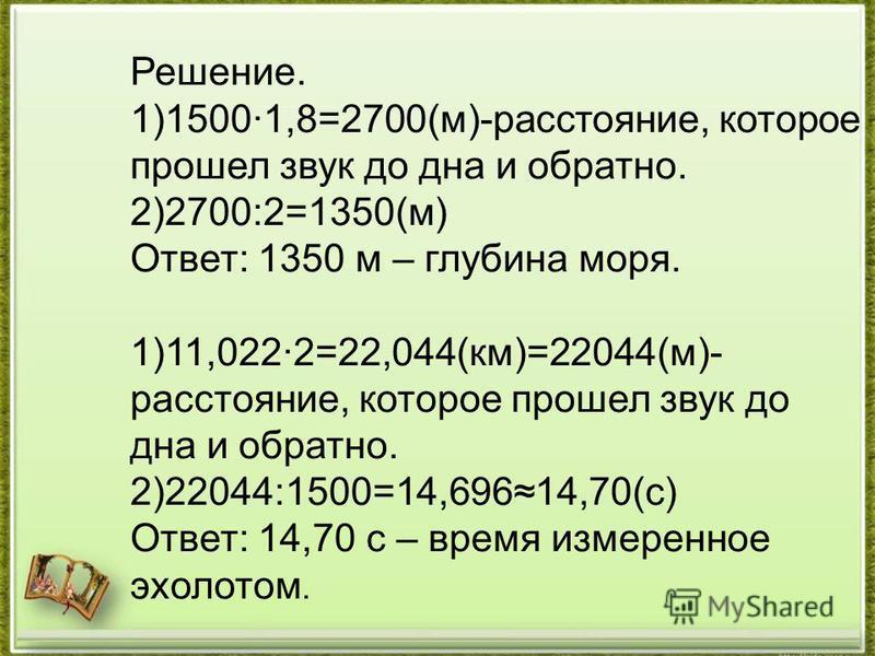 Решение. 1)1500·1,8=2700(м)-расстояние, которое прошел звук до дна и обратно. 2)2700:2=1350(м) Ответ: 1350 м – глубина моря. 1)11,022·2=22,044(км)=22044(м)- расстояние, которое прошел звук до дна и обратно. 2)22044:1500=14,69614,70(с) Ответ: 14,70 с