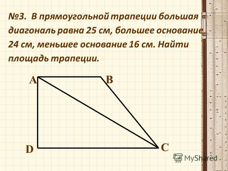 3. В прямоугольной трапеции большая диагональ равна 25 см, большее основание 24 см, меньшее основание 16 см. Найти площадь трапеции. А В С D