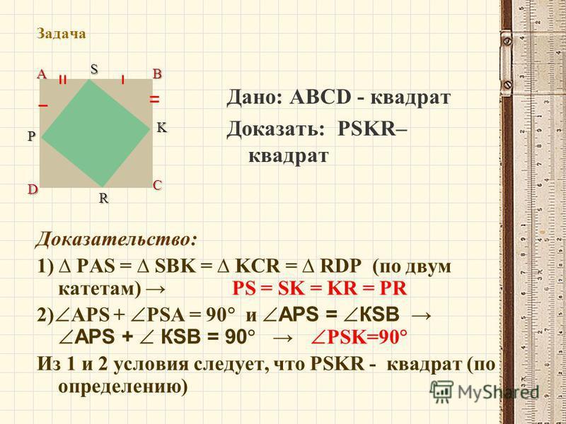 Задача Дано: ABCD - квадрат Доказать: PSKR– квадрат АВ С D PSK R Доказательство: 1) PAS = SBK = KCR = RDP (по двум катетам) PS = SK = KR = PR 2) APS + PSA = 90 и APS = КSВ APS + КSВ = 90 PSK=90 Из 1 и 2 условия следует, что PSKR - квадрат (по определ