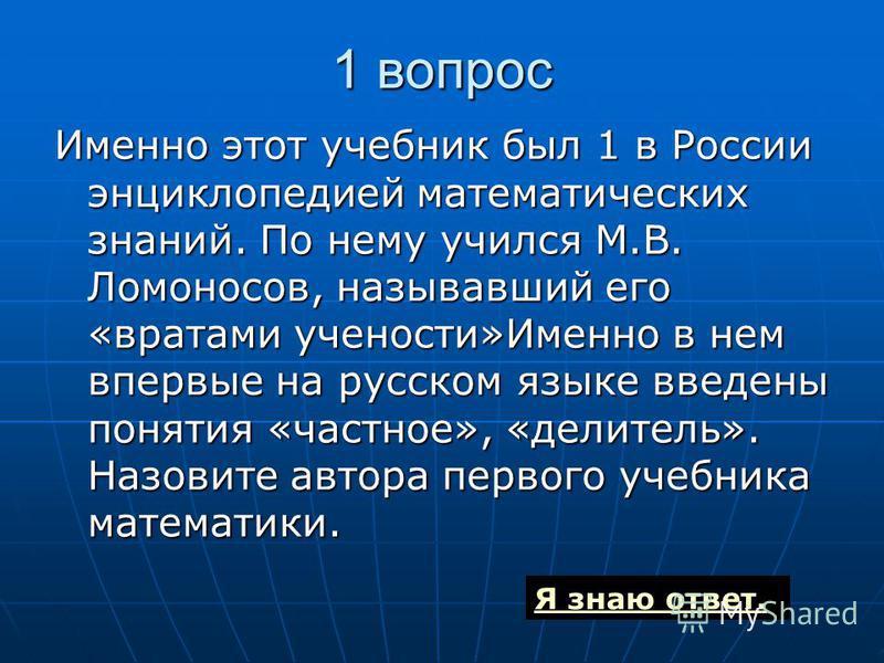 1 вопрос Именно этот учебник был 1 в России энциклопедией математических знаний. По нему учился М.В. Ломоносов, называвший его «вратами учености»Именно в нем впервые на русском языке введены понятия «частное», «делитель». Назовите автора первого учеб