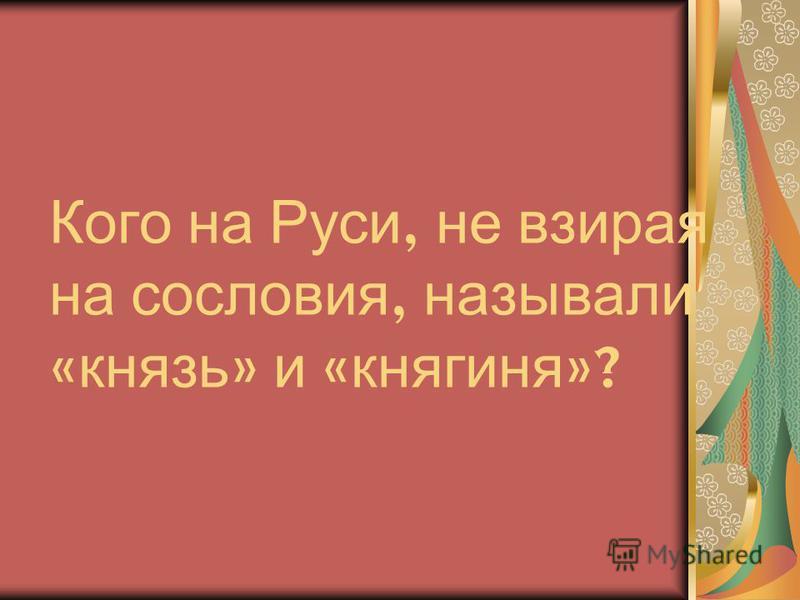 Кого на Руси, не взирая на сословия, называли « князь » и « княгиня »?