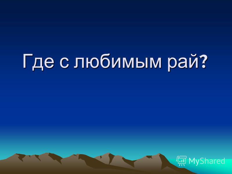 Где с любимым рай ?