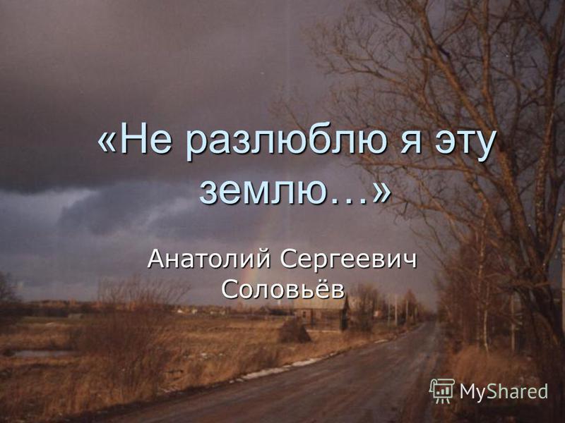 «Не разлюблю я эту землю…» Анатолий Сергеевич Соловьёв