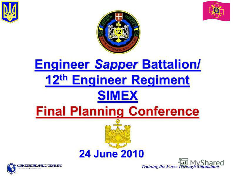 Training the Force Through Simulations Engineer Sapper Battalion/ 12 th Engineer Regiment SIMEX Final Planning Conference 24 June 2010