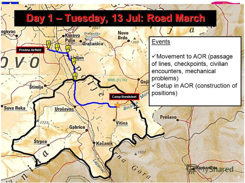 Training the Force Through Simulations MNB (E) HQ 8 X Camp Bondsteel SP 2 1 Pristina Airfield 4 3 Day 1 – Tuesday, 13 Jul: Road March Events Movement to AOR (passage of lines, checkpoints, civilian encounters, mechanical problems) Setup in AOR (const