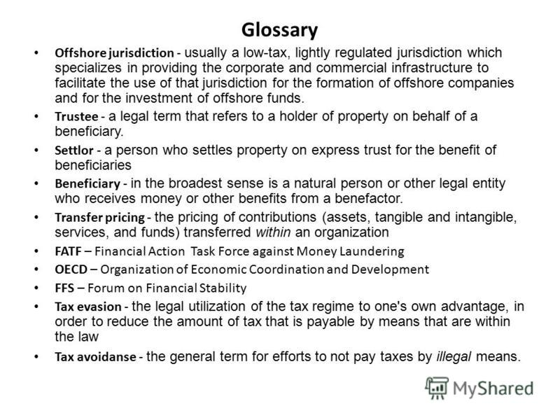 Glossary Offshore jurisdiction - usually a low-tax, lightly regulated jurisdiction which specializes in providing the corporate and commercial infrastructure to facilitate the use of that jurisdiction for the formation of offshore companies and for t