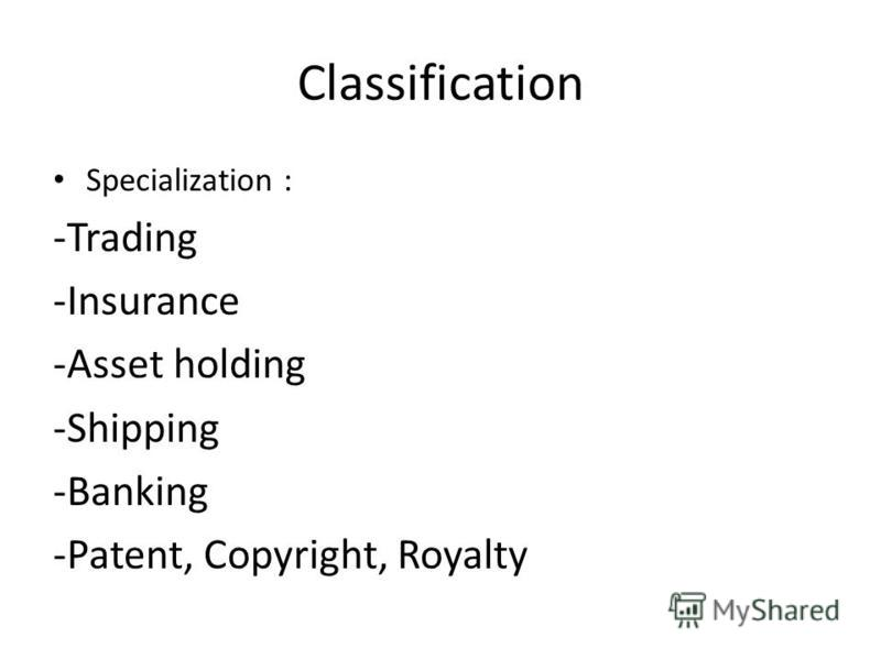 Classification Specialization : -Trading -Insurance -Asset holding -Shipping -Banking -Patent, Copyright, Royalty