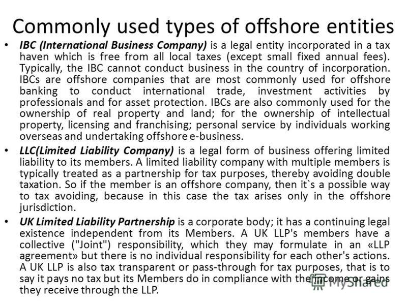Commonly used types of offshore entities IBC (International Business Company) is a legal entity incorporated in a tax haven which is free from all local taxes (except small fixed annual fees). Typically, the IBC cannot conduct business in the country