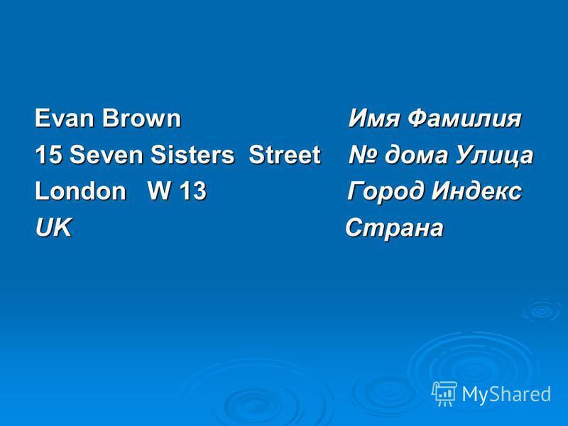 Evan Brown Имя Фамилия 15 Seven Sisters Street дома Улица London W 13 Город Индекс UK Страна