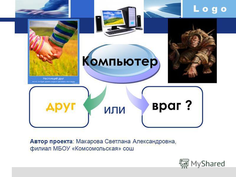 L o g o друг Компьютер враг ? или Автор проекта: Макарова Светлана Александровна, филиал МБОУ «Комсомольская» сош