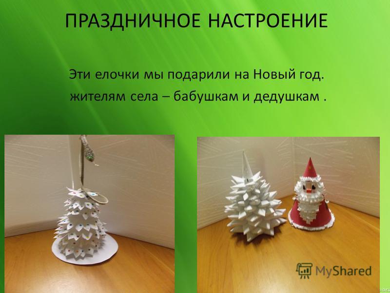 ПРАЗДНИЧНОЕ НАСТРОЕНИЕ Эти елочки мы подарили на Новый год. жителям села – бабушкам и дедушкам.