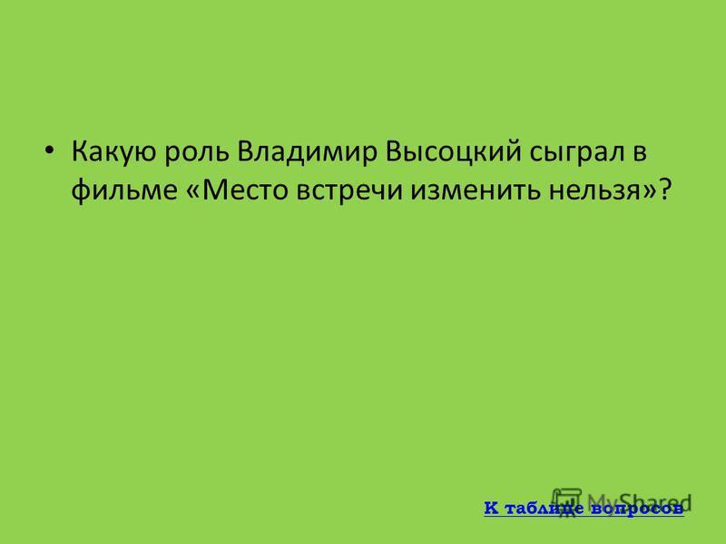 Какую роль играет Высоцкий в фильме «Единственная дорога»? Роль шофера Солодова К таблице вопросов