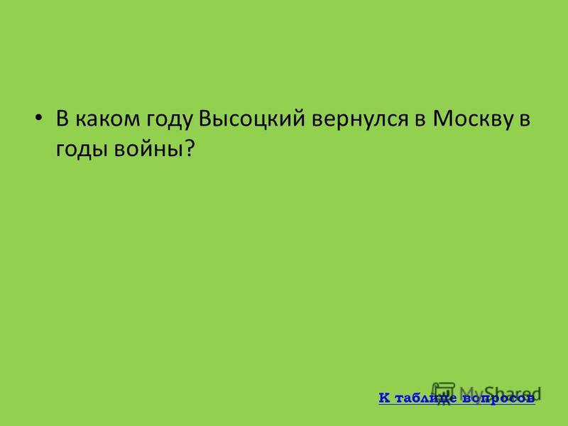 В какой город во время Великой Отечественной Войны эвакуировались Высоцкий и его мать? Бузулук К таблице вопросов